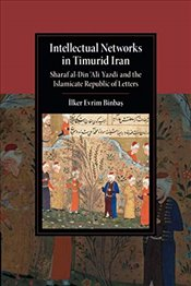 Intellectual Networks in Timurid Iran: Sharaf al-Din 'Ali Yazdi and the Islamicate Republic of Lette - Binbaş, İlker Evrim
