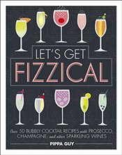 Lets Get Fizzical: Over 50 Bubbly Cocktail Recipes with Prosecco, Champagne, and other Sparkling Wi -