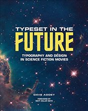 Typeset in the Future: Typography and Design in Science Fiction Movies: Typography and Design in Sci - Addey, Dave