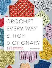 Crochet Every Way Stitch Dictionary : 125 Essential Stitches to Crochet in Three Ways  - Ohrenstein, Dora