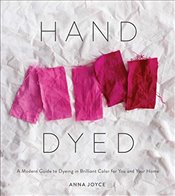 Hand Dyed : A Modern Guide to Dyeing in Brilliant Color for You and Your Home:  - Joyce, Anna