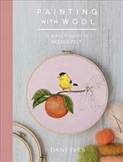 Painting with Wool : Sixteen Artful Projects to Needle Felt - Ives, Danielle