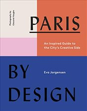 Paris by Design : An Inspired Guide to the Citys Creative Side  - Jorgensen, Eva