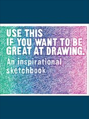 Use This if You Want to Be Great at Drawing: An Inspirational Sketchbook - Carroll, Henry