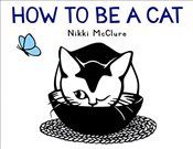 How to Be a Cat: How to Be a Cat - McClure, Nikki