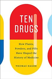 Ten Drugs : How Plants, Powders, and Pills Have Shaped the History of Medicine  - Hager, Thomas