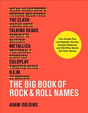 Big Book of Rock & Roll Names : How Arcade Fire, Led Zeppelin, Nirvana, Vampire Weekend, and 532 Oth - Dolgins, Adam