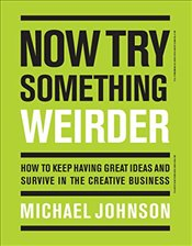 Now Try Something Weirder : How to Keep Having Great Ideas and Survive in the Creative Business - Johnson, Michael