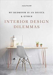 My Bedroom is an Office : and Other Interior Design Dilemmas - Thornhill, Joanna