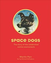 Space Dogs : The Story of the Celebrated Canine Cosmonauts - Parr, Martin