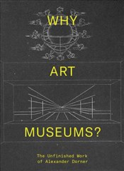 Why Art Museums? : The Unfinished Work of Alexander Dorner  - Dorner, Alexander