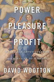 Power, Pleasure, and Profit : Insatiable Appetites from Machiavelli to Madison - Wootton, David