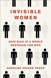 Invisible Women : Data Bias in a World Designed for Men - Perez, Caroline Criado