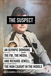 Suspect : An Olympic Bombing, the Fbi, the Media, and Richard Jewell, the Man Caught in the Middle - Alexander, Kent