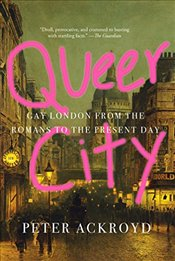 Queer City : Gay London from the Romans to the Present Day - Ackroyd, Peter