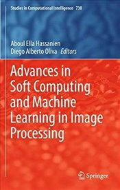 Advances in Soft Computing and Machine Learning in Image Processing - Hassanien, Aboul Ella