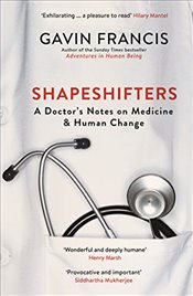 Shapeshifters : A Doctor's Notes on Medicine and Human Change   - Francis, Gavin