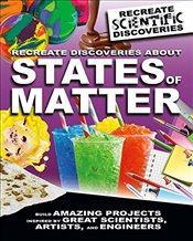 Recreate Discoveries about States of Matter (Recreate Scientific Discoveries) - Claybourne, Anna
