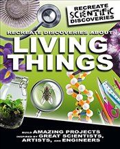 Recreate Discoveries about Living Things (Recreate Scientific Discoveries) - Claybourne, Anna