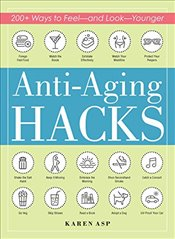 Anti Aging Hacks : 200+ Ways to Feel and Look Younger - Asp, Karen