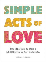 Simple Acts of Love : 500 Little Ways to Make a Big Difference in Your Relationship - Russo, Maria del
