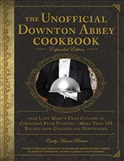 Unofficial Downton Abbey Cookbook : From Lady Marys Crab Canapes to Christmas Plum Pudding - Baines, Emily Ansara