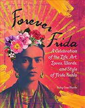 Forever Frida : Celebration of the Life, Art, Loves, Words, and Style of Frida Kahlo - Cano-Murillo, Kathy