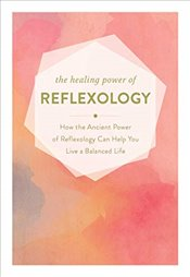 Healing Power of Reflexology : How the Ancient Power of Reflexology Can Help You Live a Balanced   -