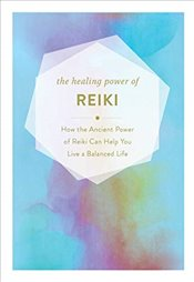 Healing Power of Reiki : How the Ancient Power of Reiki Can Help You Live a Balanced Life -