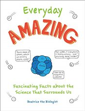 Everyday Amazing : Fascinating Facts About the Science That Surrounds Us -