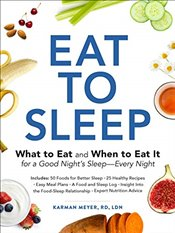 Eat to Sleep : What to Eat and When to Eat It for a Good Nights Sleep Every Night - Meyer, Karman