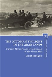 Ottoman Twilight in the Arab Lands : Turkish Testimonies and Memories of the Great War - Deringil, Selim
