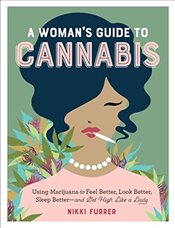 Womans Guide to Cannabis : Using Marijuana to Feel Better, Look Better, Sleep Better and Get High  - Furrer, Nikki