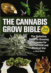 Cannabis Grow Bible : The Definitive Guide to Growing Marijuana for Recreational and Medicinal Use - Green, Greg