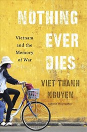 Nothing Ever Dies : Vietnam and the Memory of War - Nguyen, Viet Thanh