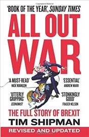 All Out War : The Full Story of How Brexit Sank Britains Political Class - Shipman, Tim