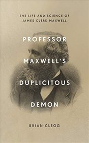 Professor Maxwell's Duplicitous Demon : The Life and Science of James Clerk Maxwell - Clegg, Brian