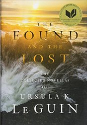 Found and the Lost : The Collected Novellas of Ursula K. Le Guin - Le Guin, Ursula K.