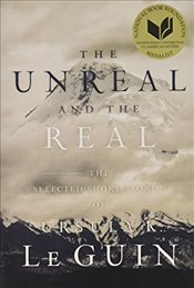 Unreal and the Real : The Selected Short Stories of Ursula K. Le Guin - Le Guin, Ursula K.