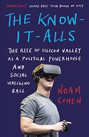 Know It Alls : The Rise of Silicon Valley as a Political Powerhouse and Social Wrecking Ball - Cohen, Noam