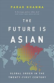 Future is Asian : Global Order in the Twenty-first Century - Khanna, Parag