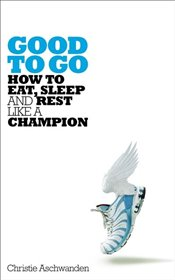 Good to Go : The Surprising Truth of How to Eat, Sleep and Rest Like a Champion - Aschwanden, Christie