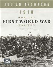 1918 How the First World War Was Won - Thompson, Julian