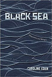 Black Sea : Dispatches and Recipes, Through Darkness and Light - Eden, Caroline