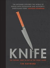 Knife : The Culture, Craft and Cult of the Cooks Knife - Hayward, Tim
