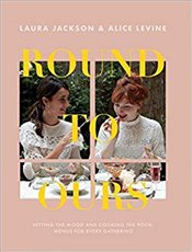 Round to Ours : Setting the Mood and Cooking the Food : Menus for Every Gathering - Levine, Alice