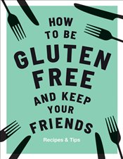 How to be Gluten Free and Keep your Friends : Recipes and Tips - Barnett, Anna