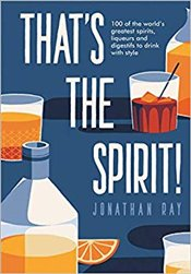 Thats the Spirit! : 100 of the Worlds Greatest Spirits and Liqueurs to Drink With Style - Ray, Jonathan