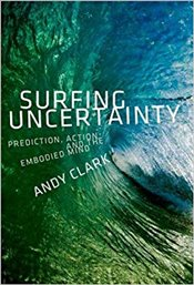 Surfing Uncertainty : Prediction, Action, and the Embodied Mind - Clark, Andy