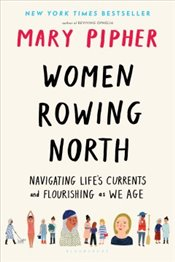 Women Rowing North : Navigating Life's Currents and Flourishing As We Age - Pipher, Mary